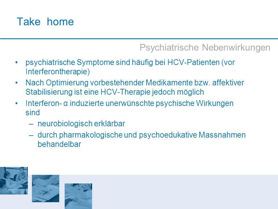 Take home Psychiatrische Nebenwirkungen psychiatrische Symptome sind häufig bei HCV-Patienten (vor Interferontherapie) Nach Optimierung vorbestehender
