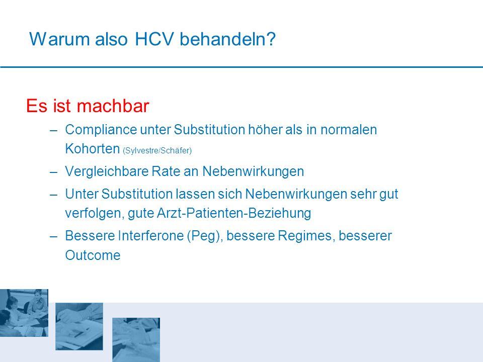 Warum also HCV behandeln? Es ist machbar –Compliance unter Substitution höher als in normalen Kohorten (Sylvestre/Schäfer) –Vergleichbare Rate an Nebe