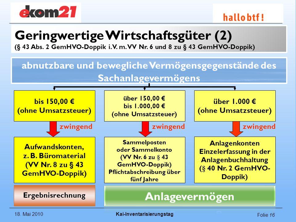 18. Mai 2010Kai-Inventarisierungstag Folie 16 Geringwertige Wirtschaftsgüter (2) (§ 43 Abs. 2 GemHVO-Doppik i. V. m. VV Nr. 6 und 8 zu § 43 GemHVO-Dop