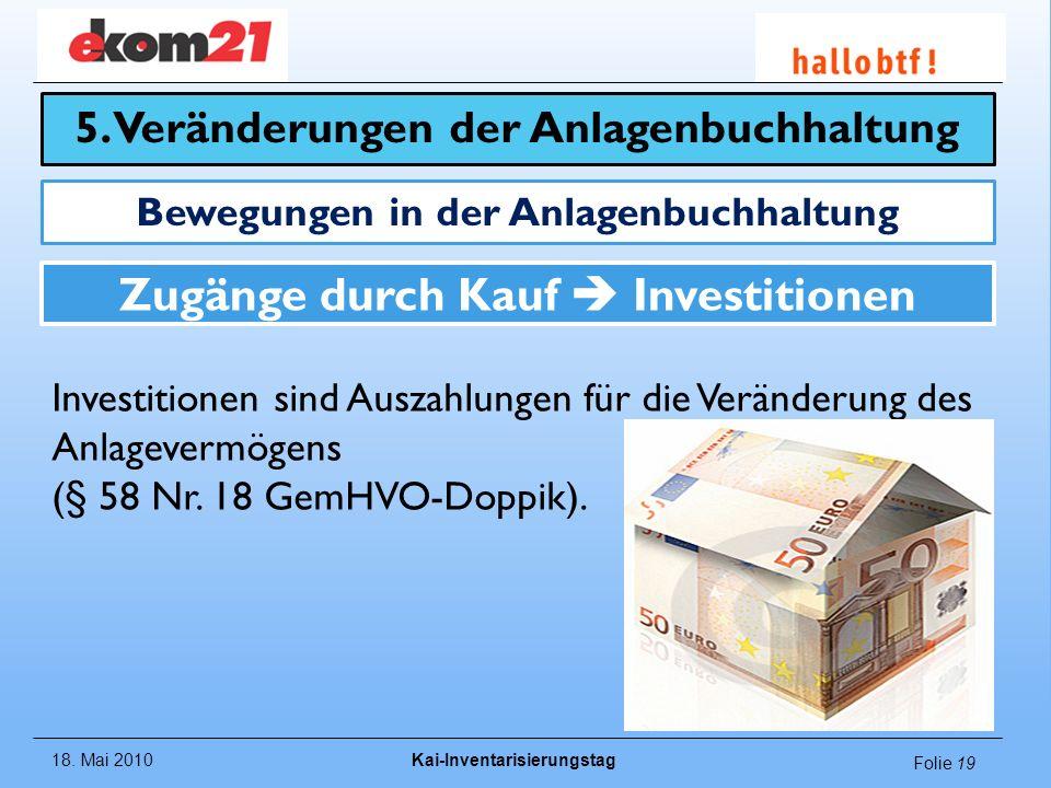 18. Mai 2010Kai-Inventarisierungstag Folie 19 Zugänge durch Kauf Investitionen Investitionen sind Auszahlungen für die Veränderung des Anlagevermögens