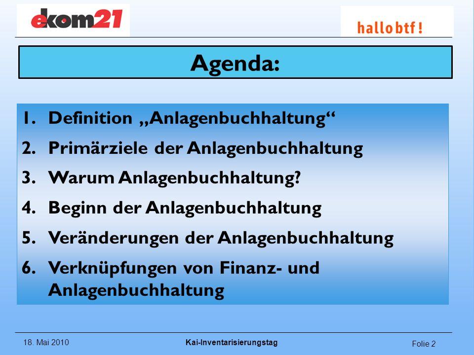 18. Mai 2010Kai-Inventarisierungstag Folie 2 Agenda: 1.Definition Anlagenbuchhaltung 2.Primärziele der Anlagenbuchhaltung 3.Warum Anlagenbuchhaltung?
