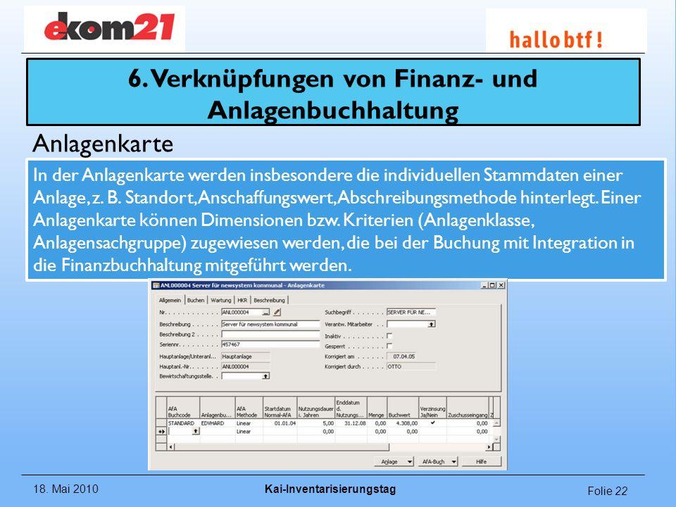 18. Mai 2010Kai-Inventarisierungstag Folie 22 Anlagenkarte 6. Verknüpfungen von Finanz- und Anlagenbuchhaltung In der Anlagenkarte werden insbesondere