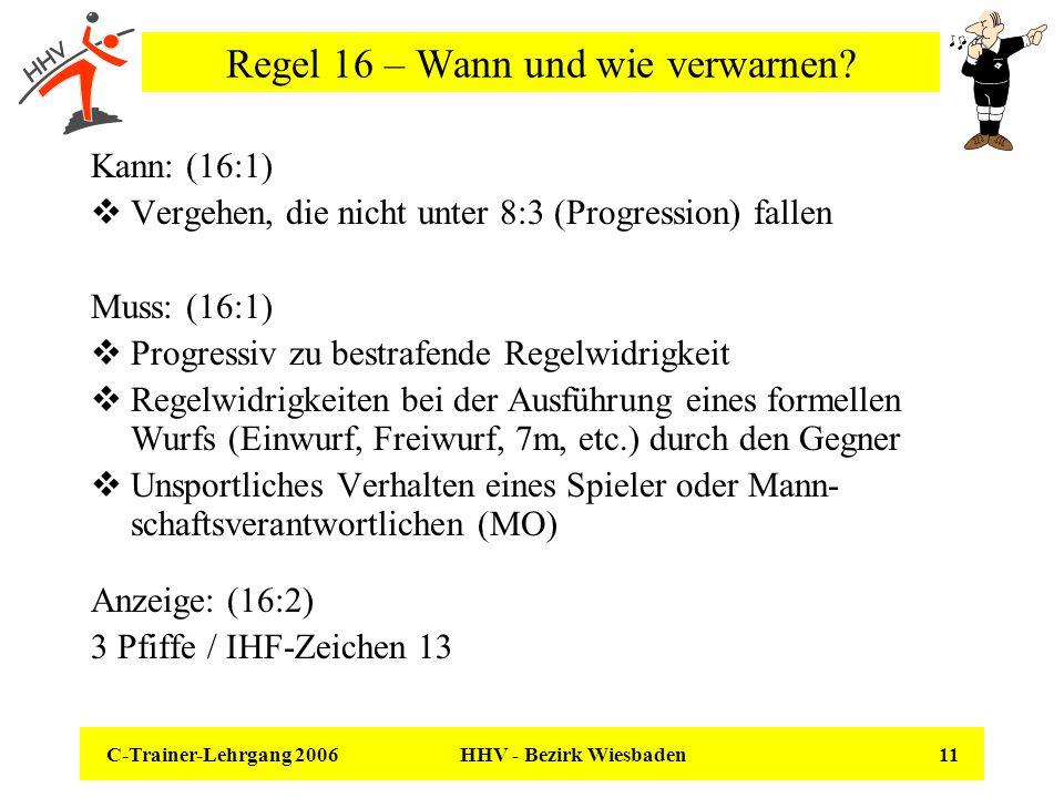 C-Trainer-Lehrgang 2006 HHV - Bezirk Wiesbaden 11 Regel 16 – Wann und wie verwarnen? Kann: (16:1) Vergehen, die nicht unter 8:3 (Progression) fallen M