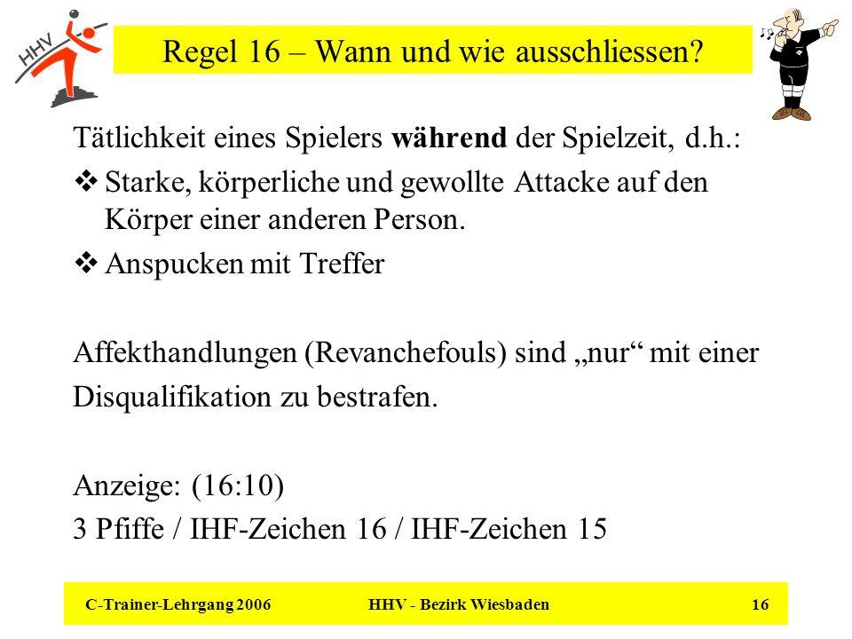 C-Trainer-Lehrgang 2006 HHV - Bezirk Wiesbaden 16 Regel 16 – Wann und wie ausschliessen? Tätlichkeit eines Spielers während der Spielzeit, d.h.: Stark