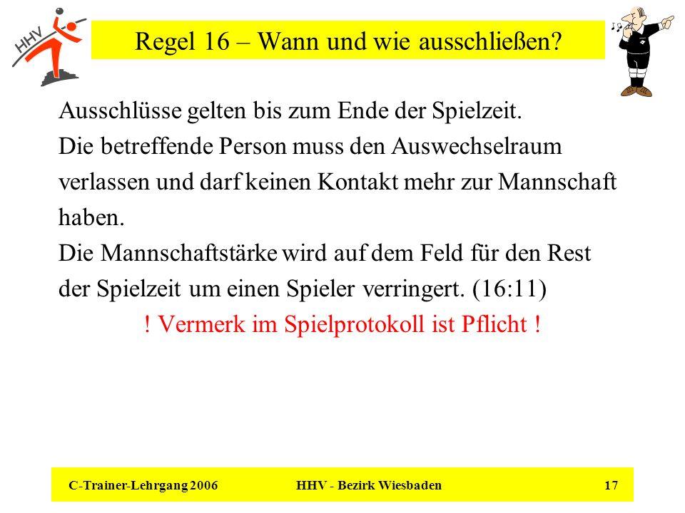 C-Trainer-Lehrgang 2006 HHV - Bezirk Wiesbaden 17 Regel 16 – Wann und wie ausschließen? Ausschlüsse gelten bis zum Ende der Spielzeit. Die betreffende