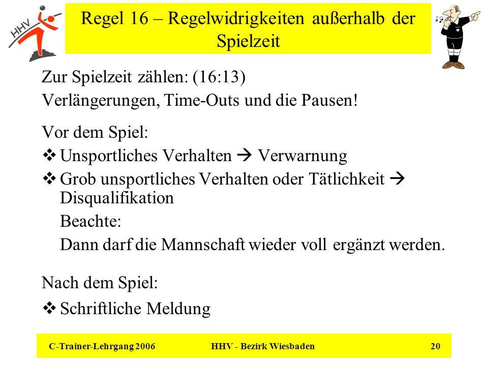 C-Trainer-Lehrgang 2006 HHV - Bezirk Wiesbaden 20 Regel 16 – Regelwidrigkeiten außerhalb der Spielzeit Zur Spielzeit zählen: (16:13) Verlängerungen, T