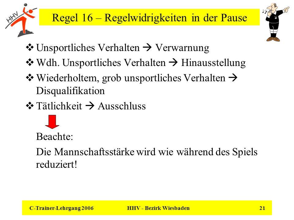 C-Trainer-Lehrgang 2006 HHV - Bezirk Wiesbaden 21 Regel 16 – Regelwidrigkeiten in der Pause Unsportliches Verhalten Verwarnung Wdh. Unsportliches Verh