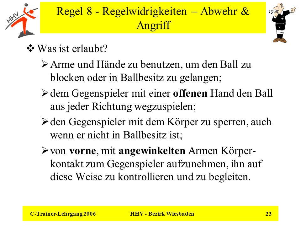 C-Trainer-Lehrgang 2006 HHV - Bezirk Wiesbaden 23 Regel 8 - Regelwidrigkeiten – Abwehr & Angriff Was ist erlaubt? Arme und Hände zu benutzen, um den B