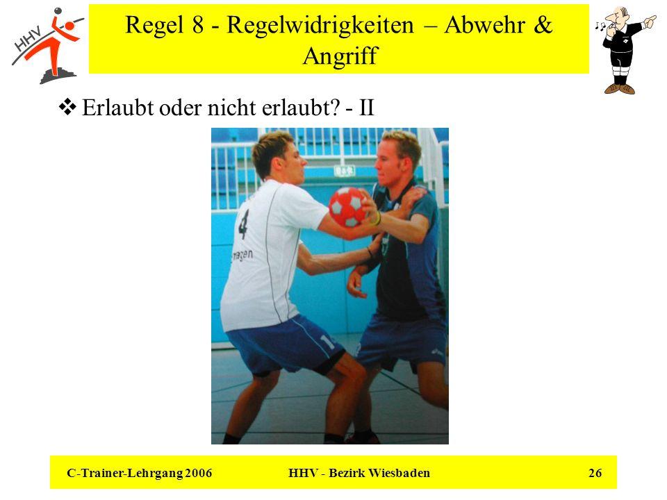 C-Trainer-Lehrgang 2006 HHV - Bezirk Wiesbaden 26 Regel 8 - Regelwidrigkeiten – Abwehr & Angriff Erlaubt oder nicht erlaubt? - II