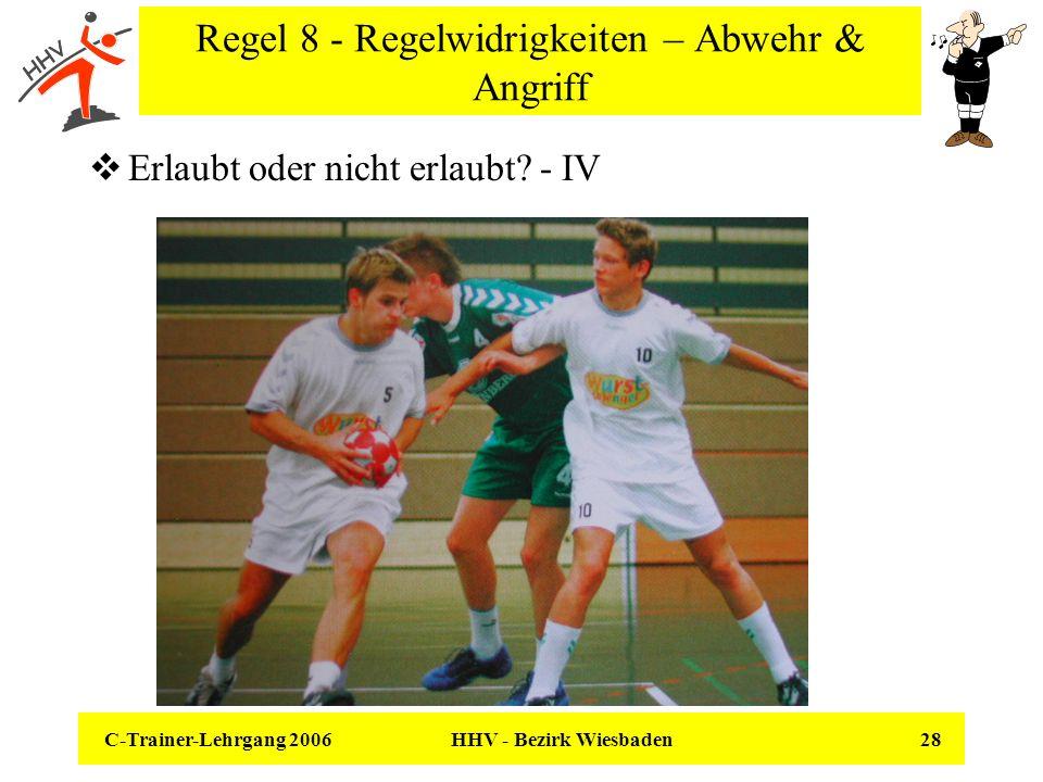 C-Trainer-Lehrgang 2006 HHV - Bezirk Wiesbaden 28 Regel 8 - Regelwidrigkeiten – Abwehr & Angriff Erlaubt oder nicht erlaubt? - IV