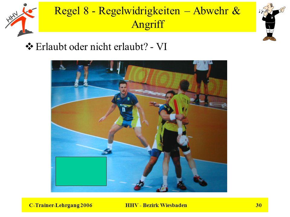 C-Trainer-Lehrgang 2006 HHV - Bezirk Wiesbaden 30 Regel 8 - Regelwidrigkeiten – Abwehr & Angriff Erlaubt oder nicht erlaubt? - VI