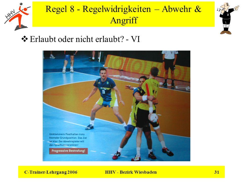 C-Trainer-Lehrgang 2006 HHV - Bezirk Wiesbaden 31 Regel 8 - Regelwidrigkeiten – Abwehr & Angriff Erlaubt oder nicht erlaubt? - VI