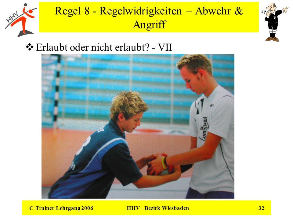 C-Trainer-Lehrgang 2006 HHV - Bezirk Wiesbaden 32 Regel 8 - Regelwidrigkeiten – Abwehr & Angriff Erlaubt oder nicht erlaubt? - VII