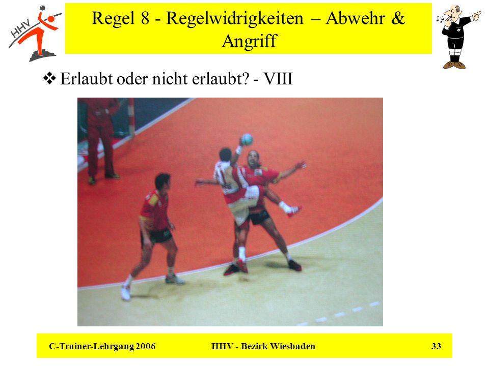 C-Trainer-Lehrgang 2006 HHV - Bezirk Wiesbaden 33 Regel 8 - Regelwidrigkeiten – Abwehr & Angriff Erlaubt oder nicht erlaubt? - VIII