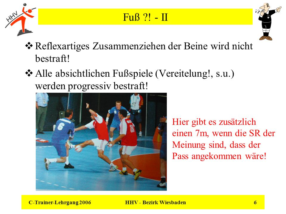 C-Trainer-Lehrgang 2006 HHV - Bezirk Wiesbaden 6 Fuß ?! - II Reflexartiges Zusammenziehen der Beine wird nicht bestraft! Alle absichtlichen Fußspiele