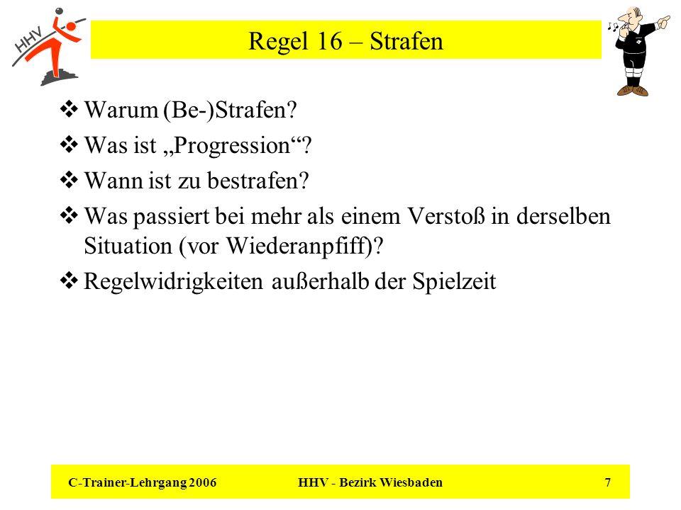 C-Trainer-Lehrgang 2006 HHV - Bezirk Wiesbaden 18 Regel 16 – Mehr als ein Vergehen in der gleichen Situation Wird von einem Spieler oder MO gleichzeitig oder in direkter Folge vor dem Wiederanpfiff mehr als eine Regelwidrigkeit begangen und erfordern diese versch- iedene Strafen, ist nur die höchste auszusprechen.