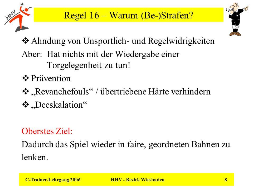 C-Trainer-Lehrgang 2006 HHV - Bezirk Wiesbaden 19 Regel 16 – Mehr als ein Vergehen in der gleichen Situation Folgen in allen genannten Fällen: Reduzierung der Mannschaft auf dem Spielfeld um einen Spieler für 4min an einem Stück.