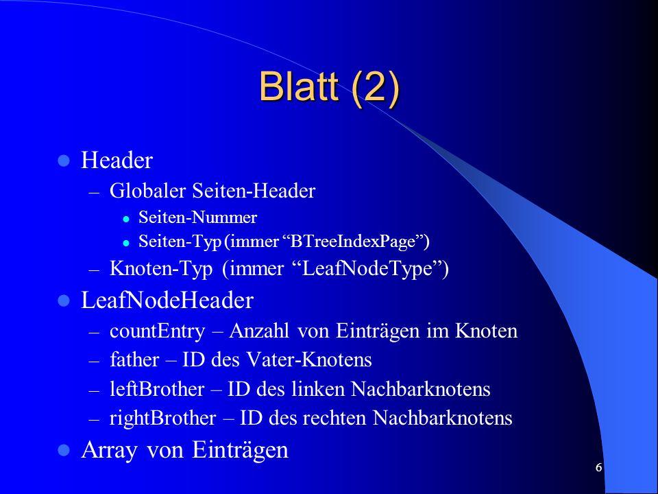 6 Blatt (2) Header – Globaler Seiten-Header Seiten-Nummer Seiten-Typ (immer BTreeIndexPage) – Knoten-Typ (immer LeafNodeType) LeafNodeHeader – countEn