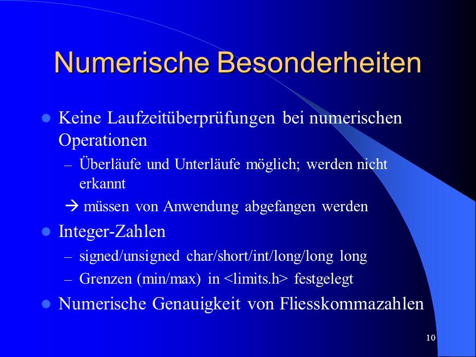 10 Numerische Besonderheiten Keine Laufzeitüberprüfungen bei numerischen Operationen – Überläufe und Unterläufe möglich; werden nicht erkannt müssen von Anwendung abgefangen werden Integer-Zahlen – signed/unsigned char/short/int/long/long long – Grenzen (min/max) in festgelegt Numerische Genauigkeit von Fliesskommazahlen