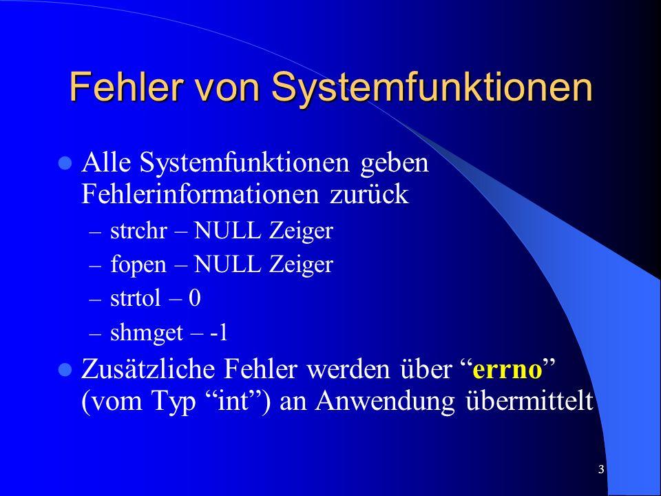 3 Fehler von Systemfunktionen Alle Systemfunktionen geben Fehlerinformationen zurück – strchr – NULL Zeiger – fopen – NULL Zeiger – strtol – 0 – shmget – -1 Zusätzliche Fehler werden über errno (vom Typ int) an Anwendung übermittelt