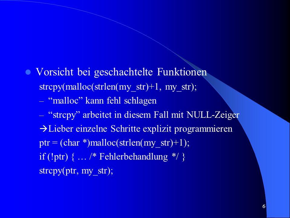 6 Vorsicht bei geschachtelte Funktionen strcpy(malloc(strlen(my_str)+1, my_str); – malloc kann fehl schlagen – strcpy arbeitet in diesem Fall mit NULL-Zeiger Lieber einzelne Schritte explizit programmieren ptr = (char *)malloc(strlen(my_str)+1); if (!ptr) { … /* Fehlerbehandlung */ } strcpy(ptr, my_str);