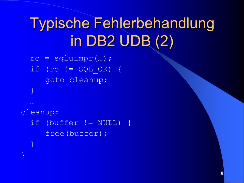 8 Typische Fehlerbehandlung in DB2 UDB (2) rc = sqluimpr(…); if (rc != SQL_OK) { goto cleanup; } … cleanup: if (buffer != NULL) { free(buffer); }