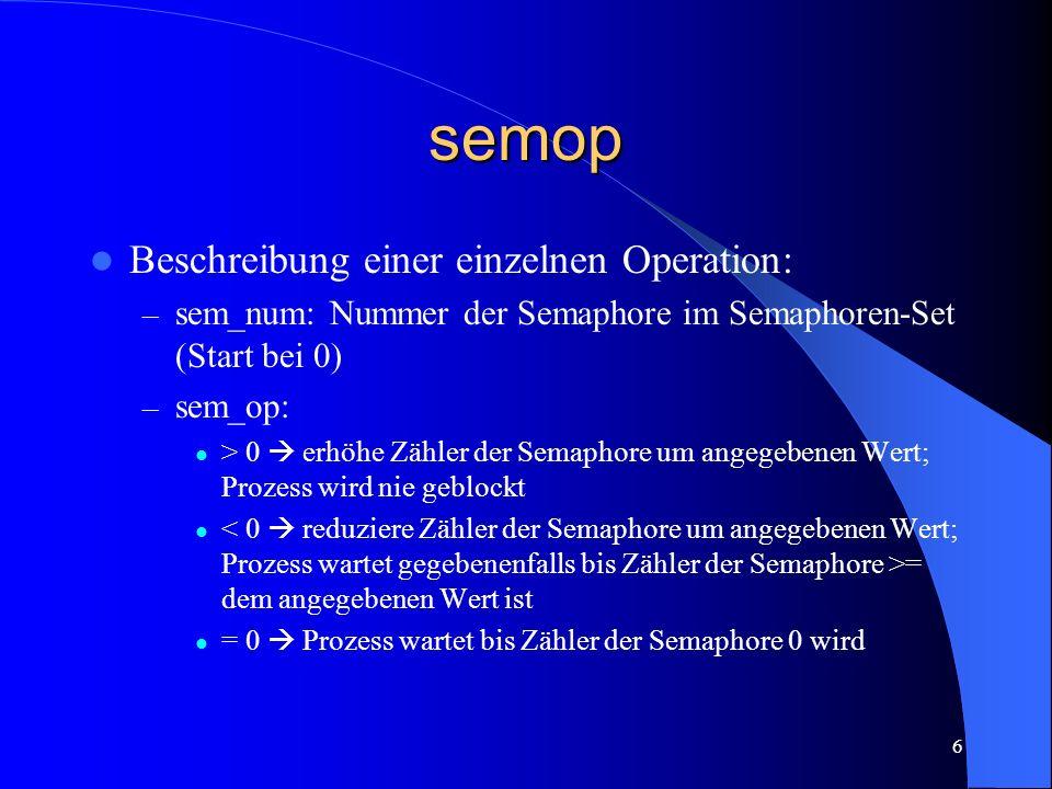 6 semop Beschreibung einer einzelnen Operation: – sem_num: Nummer der Semaphore im Semaphoren-Set (Start bei 0) – sem_op: > 0 erhöhe Zähler der Semaph