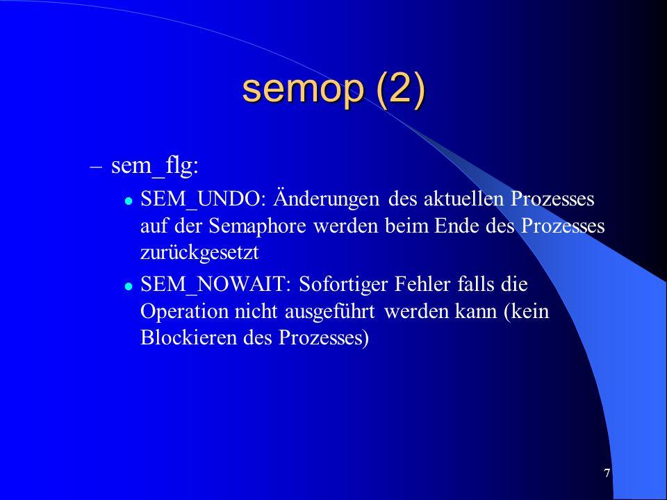 7 semop (2) – sem_flg: SEM_UNDO: Änderungen des aktuellen Prozesses auf der Semaphore werden beim Ende des Prozesses zurückgesetzt SEM_NOWAIT: Soforti