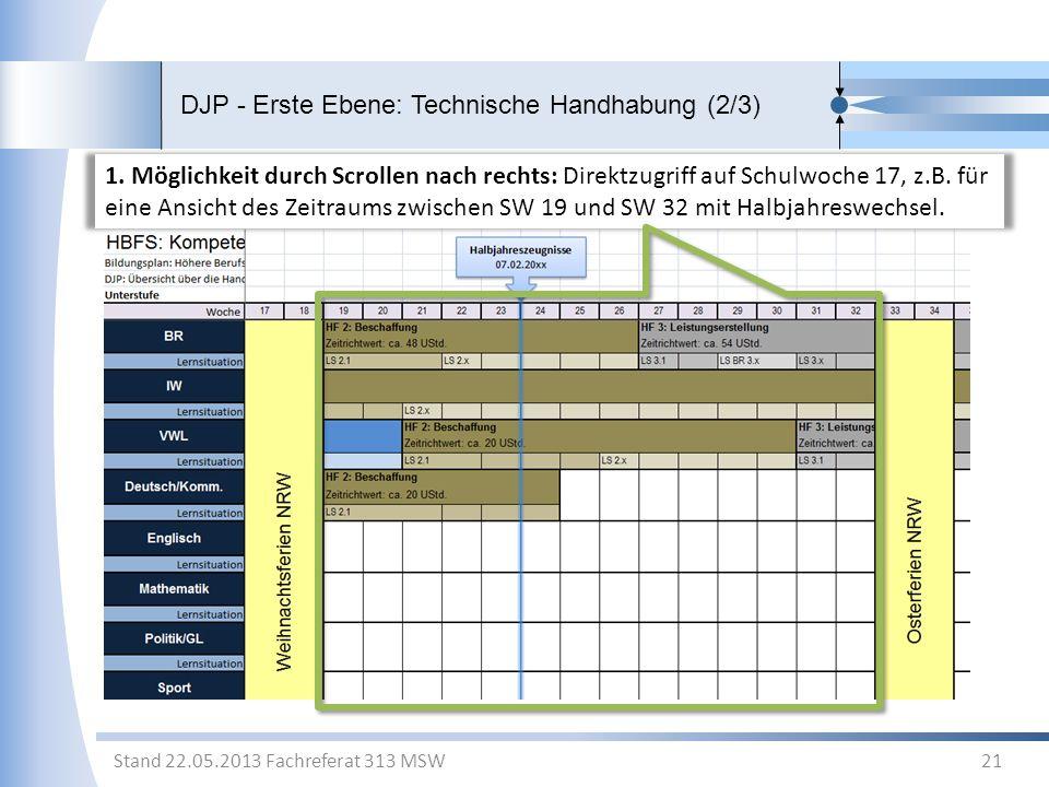 DJP - Erste Ebene: Technische Handhabung (2/3) 21 Stand 22.05.2013 Fachreferat 313 MSW 1. Möglichkeit durch Scrollen nach rechts: Direktzugriff auf Sc