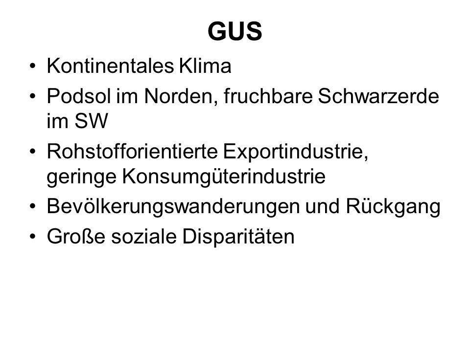 GUS Kontinentales Klima Podsol im Norden, fruchbare Schwarzerde im SW Rohstofforientierte Exportindustrie, geringe Konsumgüterindustrie Bevölkerungswa