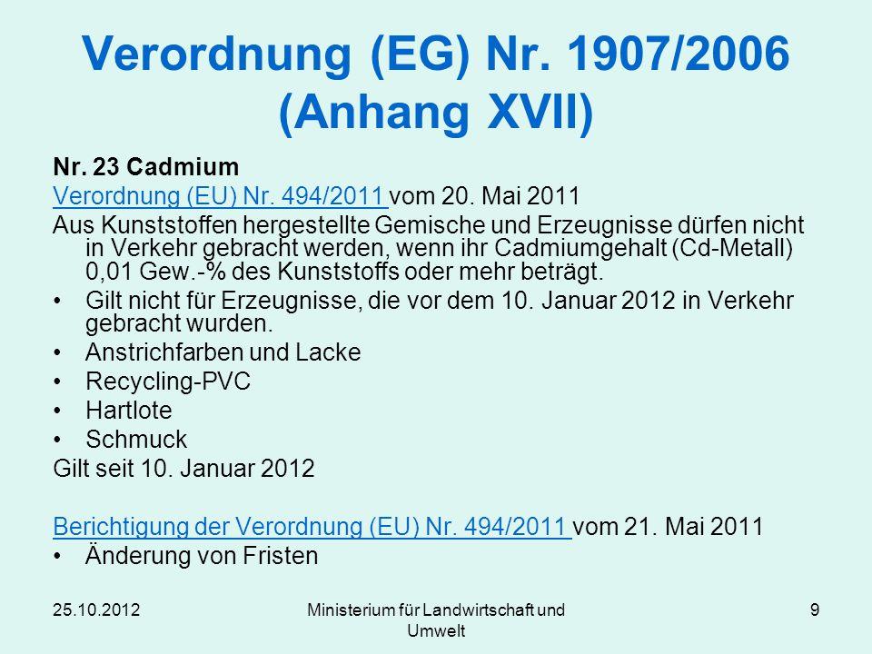 25.10.2012Ministerium für Landwirtschaft und Umwelt 9 Verordnung (EG) Nr. 1907/2006 (Anhang XVII) Nr. 23 Cadmium Verordnung (EU) Nr. 494/2011 Verordnu