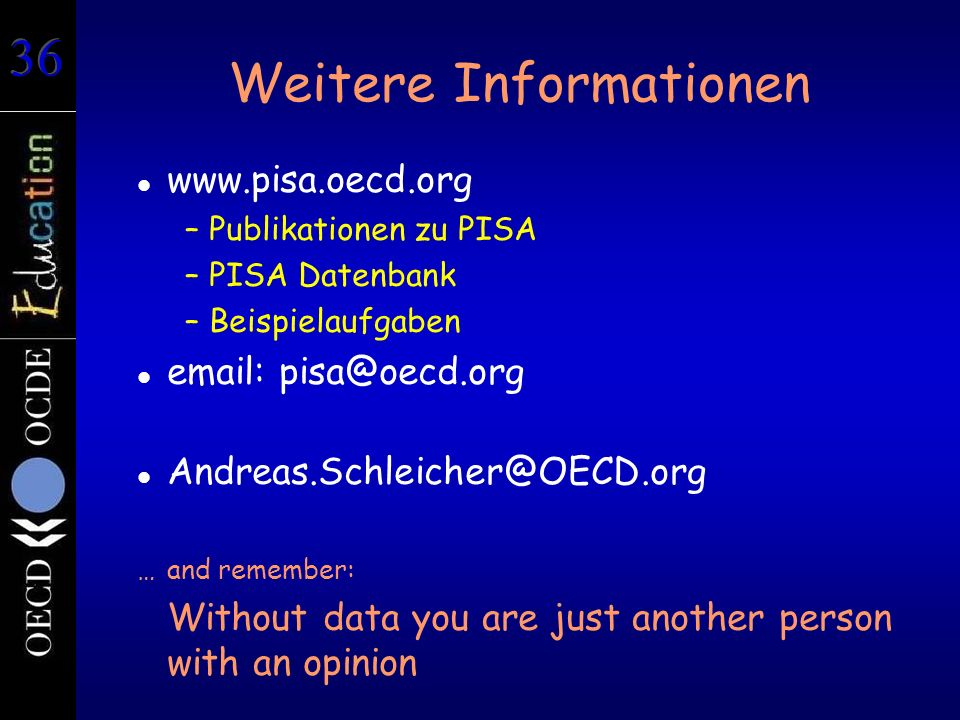 Weitere Informationen www.pisa.oecd.org –Publikationen zu PISA –PISA Datenbank –Beispielaufgaben email: pisa@oecd.org Andreas.Schleicher@OECD.org …and remember: Without data you are just another person with an opinion