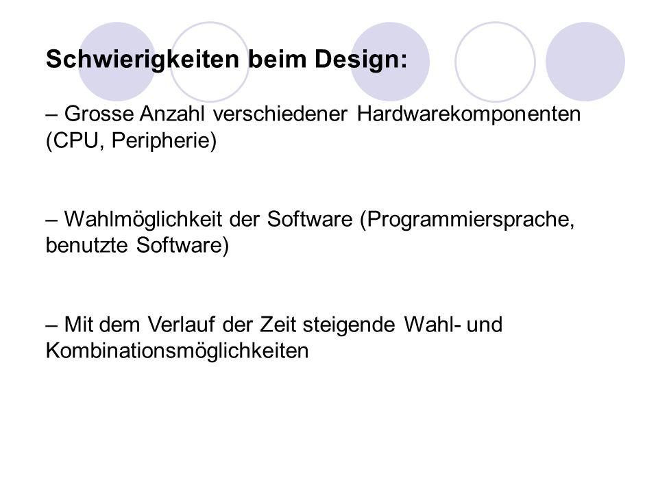 Schwierigkeiten beim Design: – Grosse Anzahl verschiedener Hardwarekomponenten (CPU, Peripherie) – Wahlmöglichkeit der Software (Programmiersprache, b