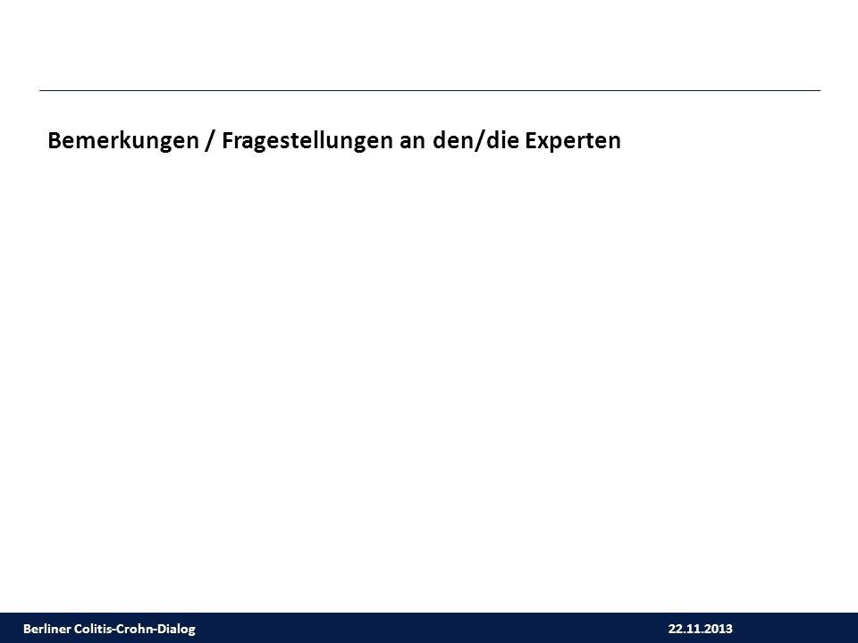 22.11.2013 Berliner Colitis-Crohn-Dialog Bemerkungen / Fragestellungen an den/die Experten