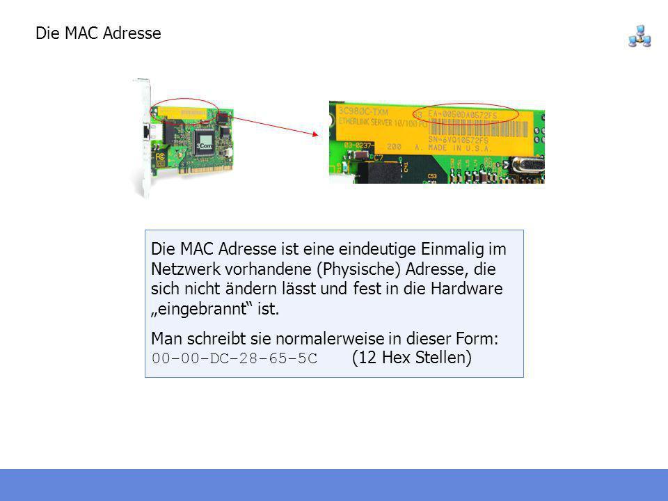 Die MAC Adresse Die MAC Adresse ist eine eindeutige Einmalig im Netzwerk vorhandene (Physische) Adresse, die sich nicht ändern lässt und fest in die H