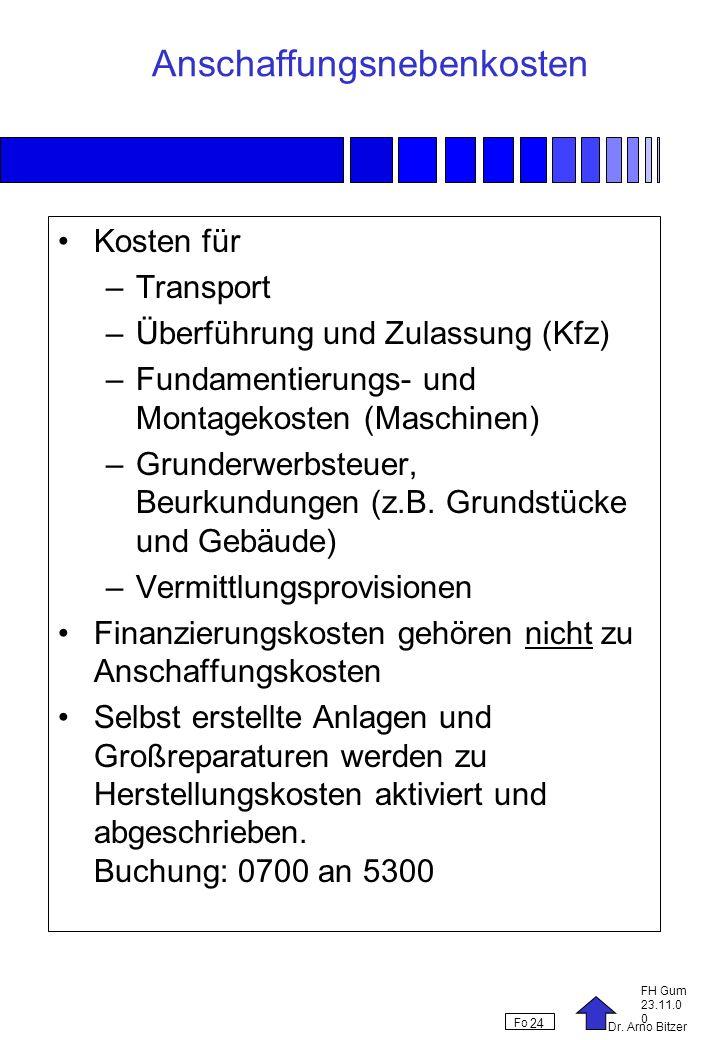 Dr. Arno Bitzer FH Gum 23.11.0 0 Fo 24 Anschaffungsnebenkosten Kosten für –Transport –Überführung und Zulassung (Kfz) –Fundamentierungs- und Montageko