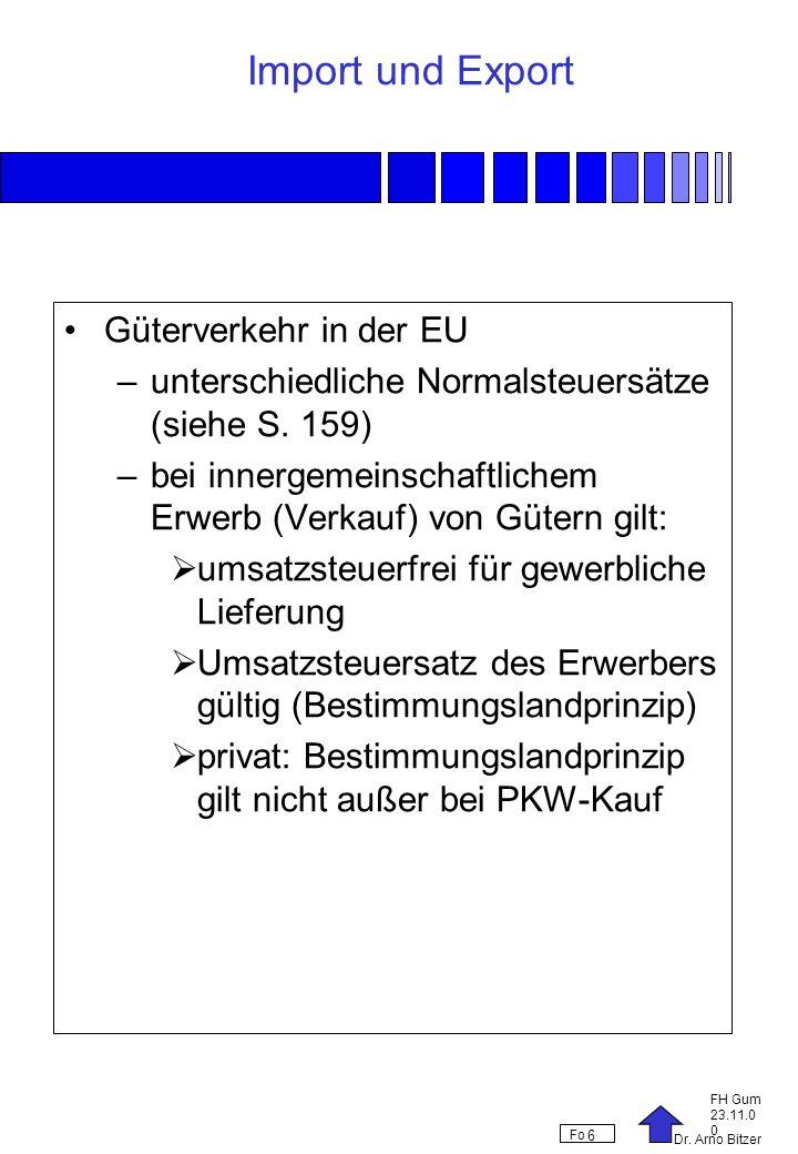 Dr. Arno Bitzer FH Gum 23.11.0 0 Fo 6 Import und Export Güterverkehr in der EU –unterschiedliche Normalsteuersätze (siehe S. 159) –bei innergemeinscha