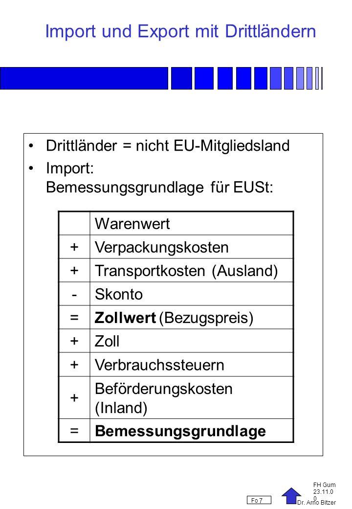 Dr. Arno Bitzer FH Gum 23.11.0 0 Fo 7 Import und Export mit Drittländern Drittländer = nicht EU-Mitgliedsland Import: Bemessungsgrundlage für EUSt: Wa