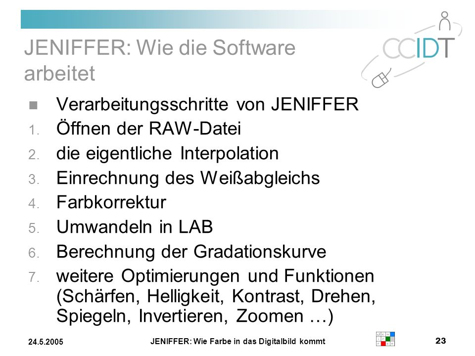 JENIFFER: Wie Farbe in das Digitalbild kommt 23 24.5.2005 JENIFFER: Wie die Software arbeitet Verarbeitungsschritte von JENIFFER 1. Öffnen der RAW-Dat