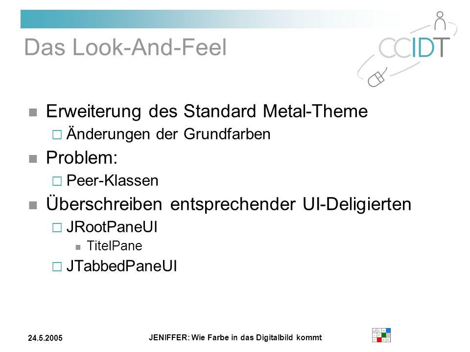 JENIFFER: Wie Farbe in das Digitalbild kommt 24.5.2005 Das Look-And-Feel Erweiterung des Standard Metal-Theme Änderungen der Grundfarben Problem: Peer