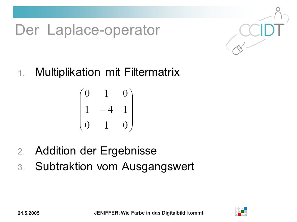 JENIFFER: Wie Farbe in das Digitalbild kommt 24.5.2005 Der Laplace-operator 1. Multiplikation mit Filtermatrix 2. Addition der Ergebnisse 3. Subtrakti