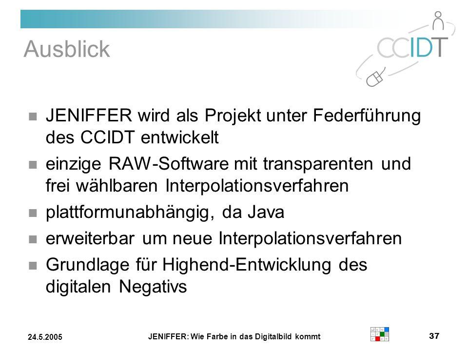 JENIFFER: Wie Farbe in das Digitalbild kommt 37 24.5.2005 Ausblick JENIFFER wird als Projekt unter Federführung des CCIDT entwickelt einzige RAW-Softw
