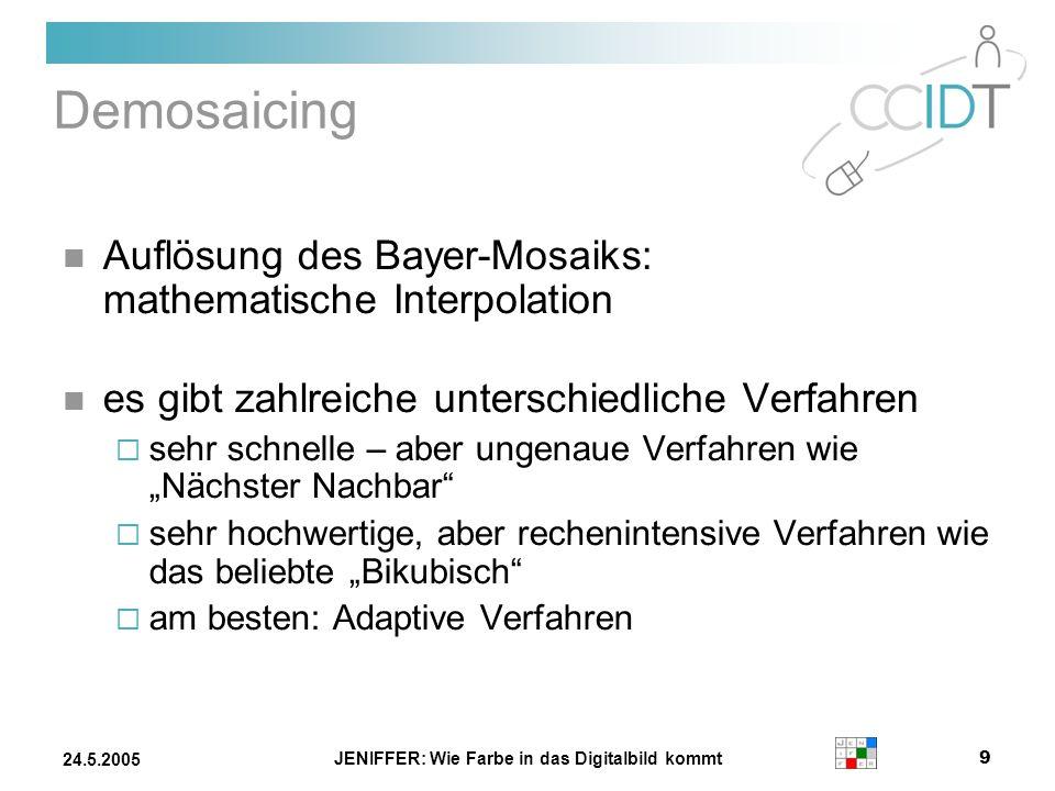 JENIFFER: Wie Farbe in das Digitalbild kommt 9 24.5.2005 Demosaicing Auflösung des Bayer-Mosaiks: mathematische Interpolation es gibt zahlreiche unter