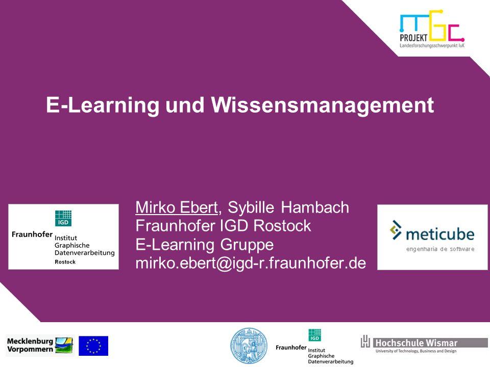 E-Learning und Wissensmanagement Mirko Ebert, Sybille Hambach Fraunhofer IGD Rostock E-Learning Gruppe mirko.ebert@igd-r.fraunhofer.de