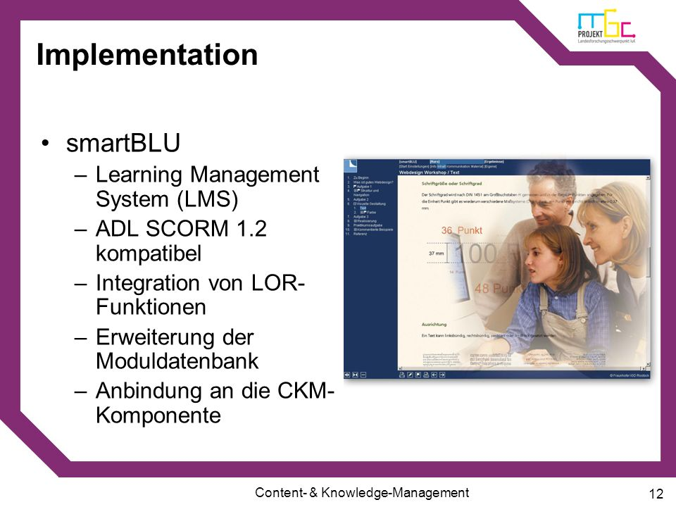 Content- & Knowledge-Management 12 Implementation smartBLU –Learning Management System (LMS) –ADL SCORM 1.2 kompatibel –Integration von LOR- Funktione