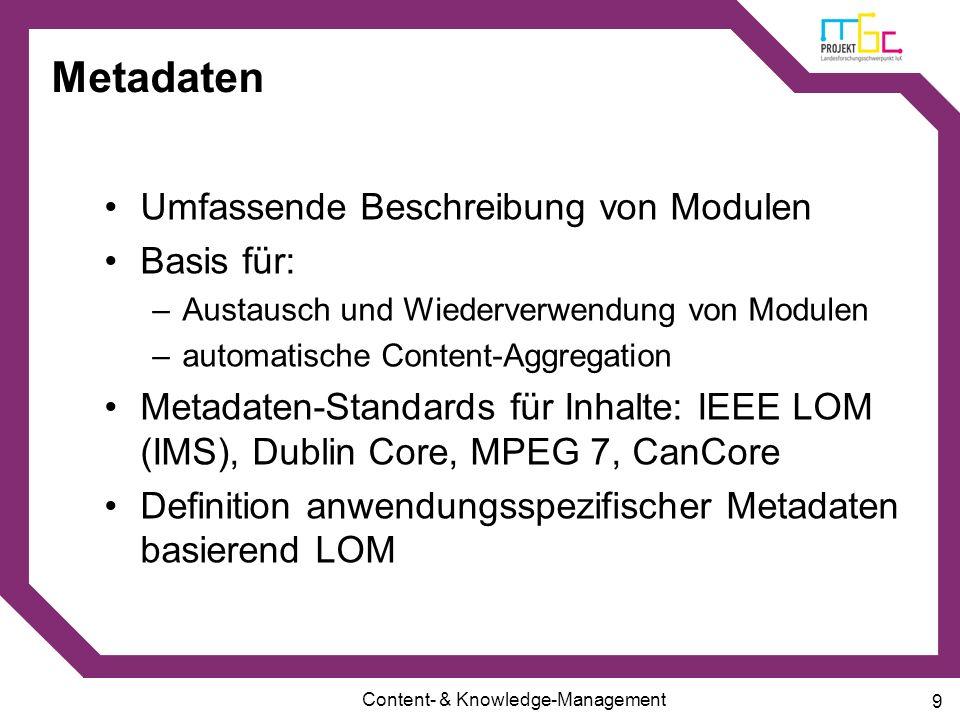 Content- & Knowledge-Management 9 Metadaten Umfassende Beschreibung von Modulen Basis für: –Austausch und Wiederverwendung von Modulen –automatische C