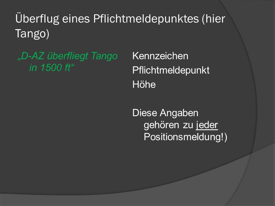 Überflug eines Pflichtmeldepunktes (hier Tango) D-AZ überfliegt Tango in 1500 ft Kennzeichen Pflichtmeldepunkt Höhe Diese Angaben gehören zu jeder Pos