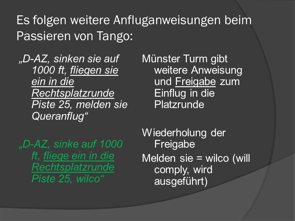 Es folgen weitere Anfluganweisungen beim Passieren von Tango: D-AZ, sinken sie auf 1000 ft, fliegen sie ein in die Rechtsplatzrunde Piste 25, melden s