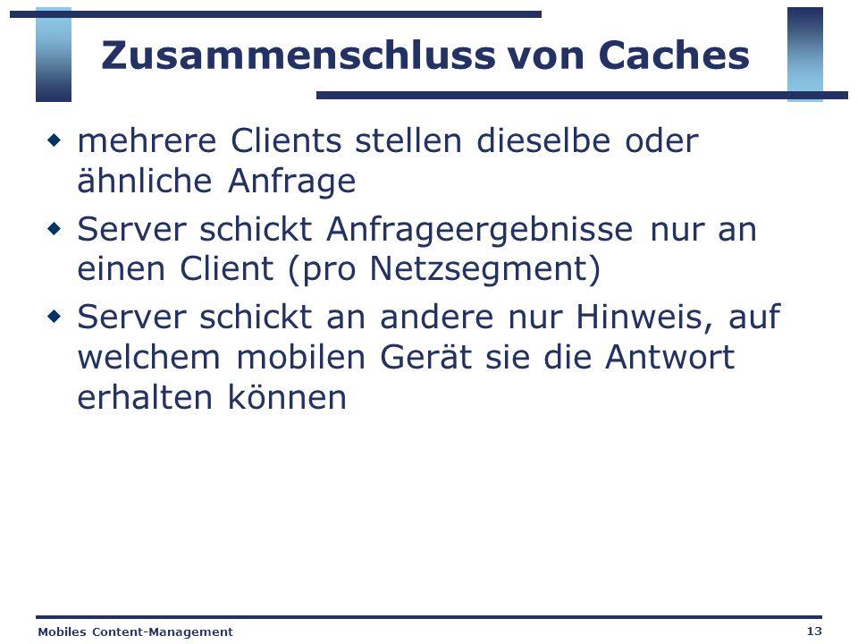 Mobiles Content-Management 13 Zusammenschluss von Caches mehrere Clients stellen dieselbe oder ähnliche Anfrage Server schickt Anfrageergebnisse nur an einen Client (pro Netzsegment) Server schickt an andere nur Hinweis, auf welchem mobilen Gerät sie die Antwort erhalten können