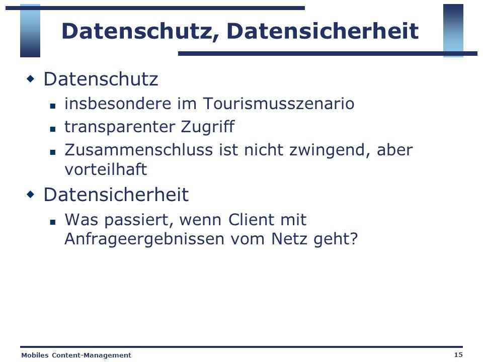 Mobiles Content-Management 15 Datenschutz, Datensicherheit Datenschutz insbesondere im Tourismusszenario transparenter Zugriff Zusammenschluss ist nicht zwingend, aber vorteilhaft Datensicherheit Was passiert, wenn Client mit Anfrageergebnissen vom Netz geht